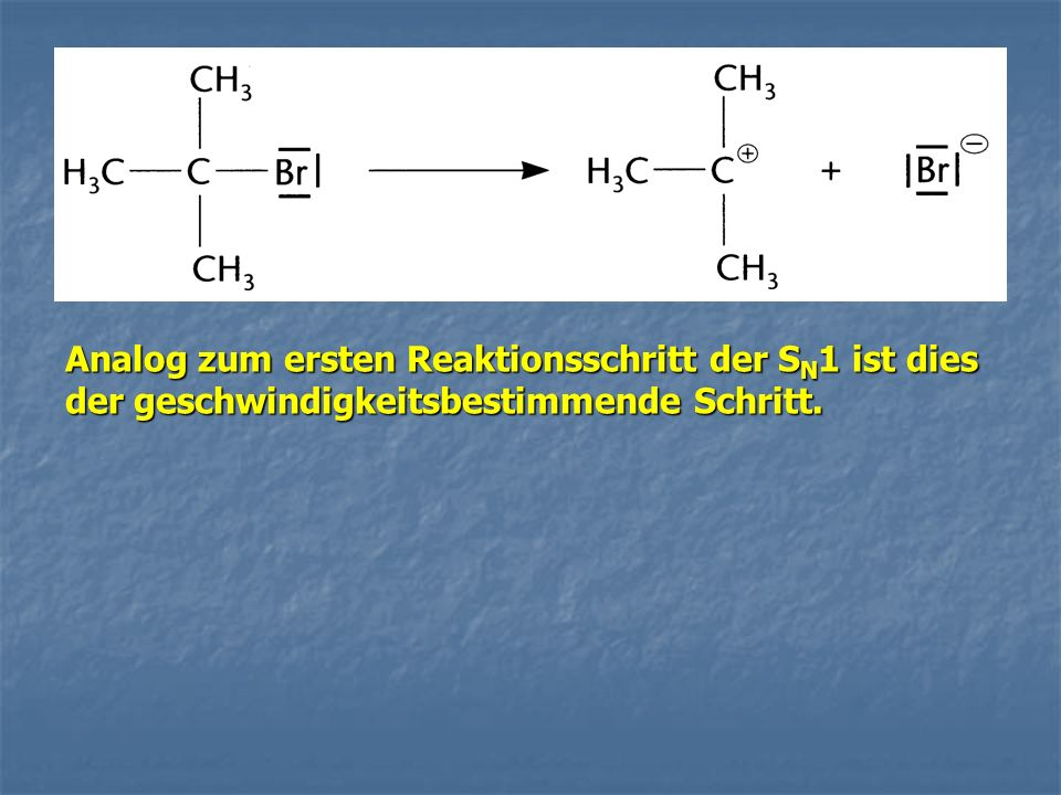 Analog zum ersten Reaktionsschritt der SN1 ist dies der geschwindigkeitsbestimmende Schritt.
