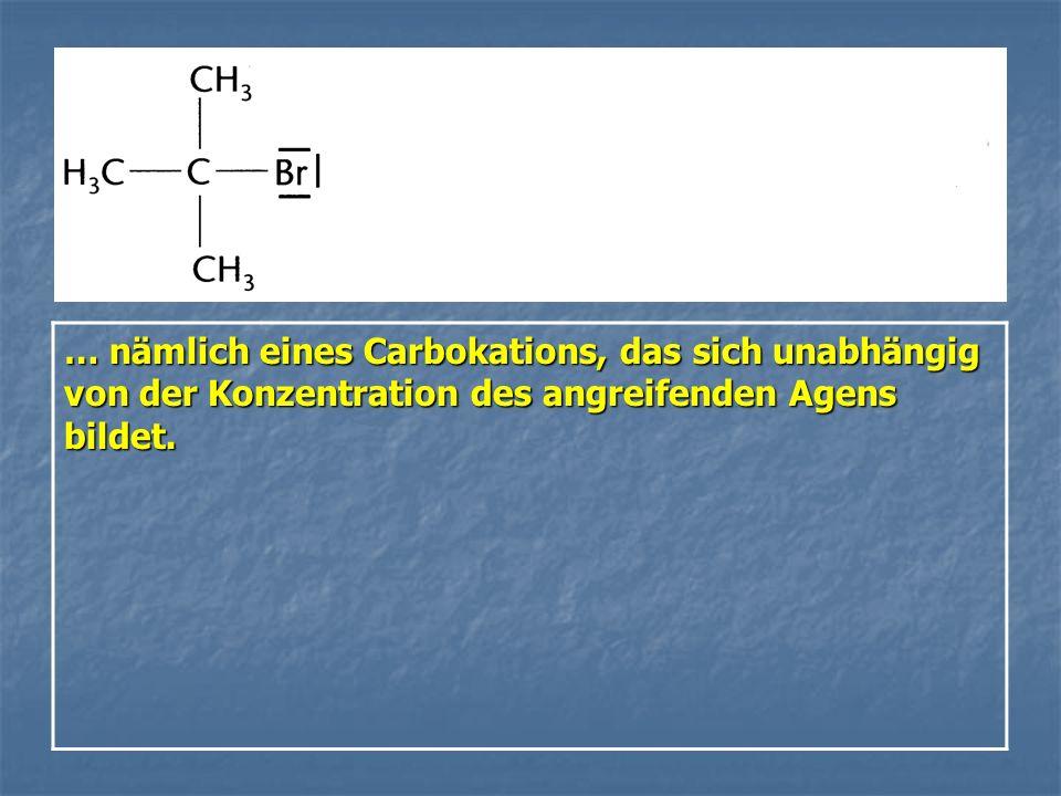 … nämlich eines Carbokations, das sich unabhängig von der Konzentration des angreifenden Agens bildet.