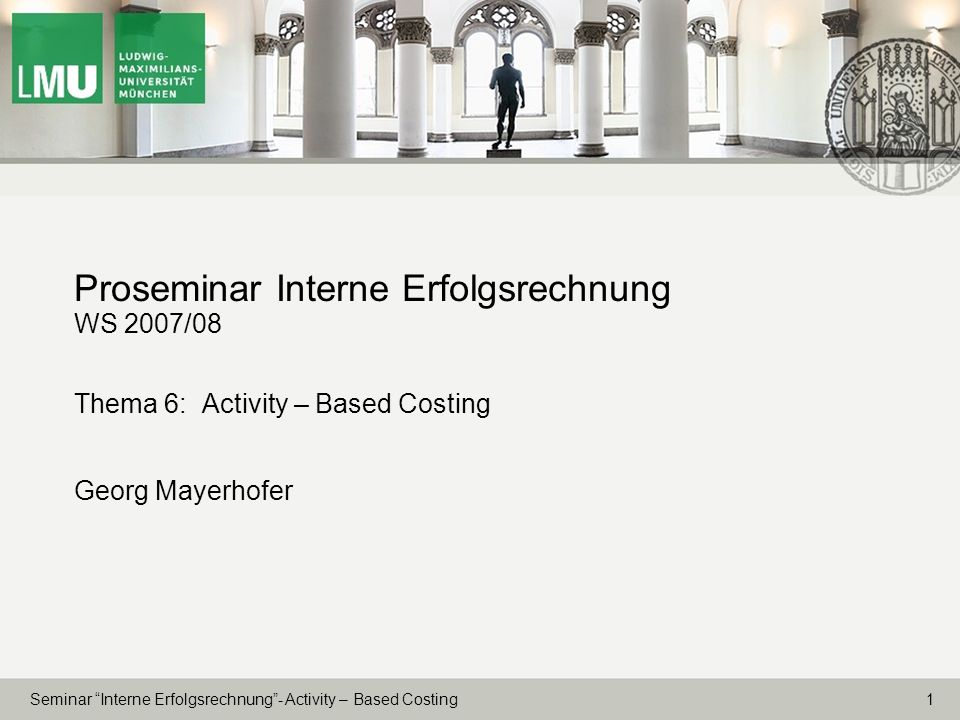 Proseminar Interne Erfolgsrechnung WS 2007/08 Thema 6: Activity – Based Costing Georg Mayerhofer