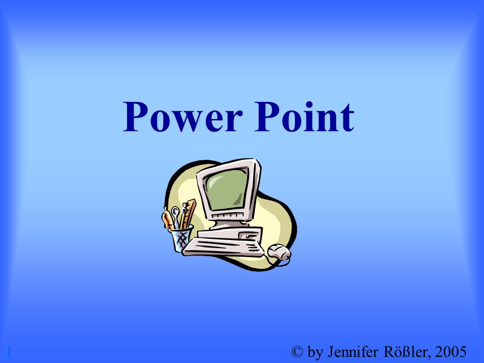 Power Point 1 © by Jennifer Rößler, 2005