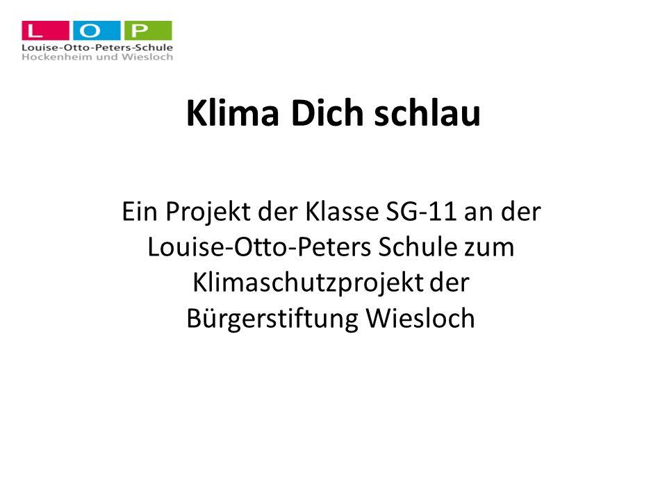 Klima Dich schlau Ein Projekt der Klasse SG-11 an der Louise-Otto-Peters Schule zum Klimaschutzprojekt der Bürgerstiftung Wiesloch.