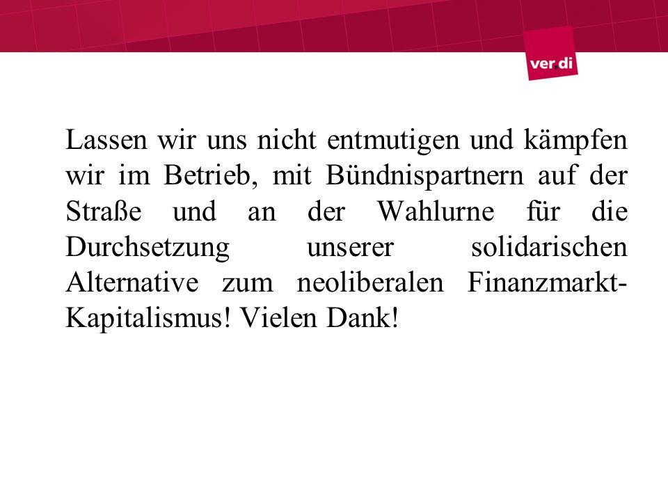 Lassen wir uns nicht entmutigen und kämpfen wir im Betrieb, mit Bündnispartnern auf der Straße und an der Wahlurne für die Durchsetzung unserer solidarischen Alternative zum neoliberalen Finanzmarkt-Kapitalismus.