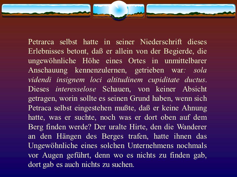 Petrarca selbst hatte in seiner Niederschrift dieses Erlebnisses betont, daß er allein von der Begierde, die ungewöhnliche Höhe eines Ortes in unmittelbarer Anschauung kennenzulernen, getrieben war: sola videndi insignem loci altitudinem cupiditate ductus.