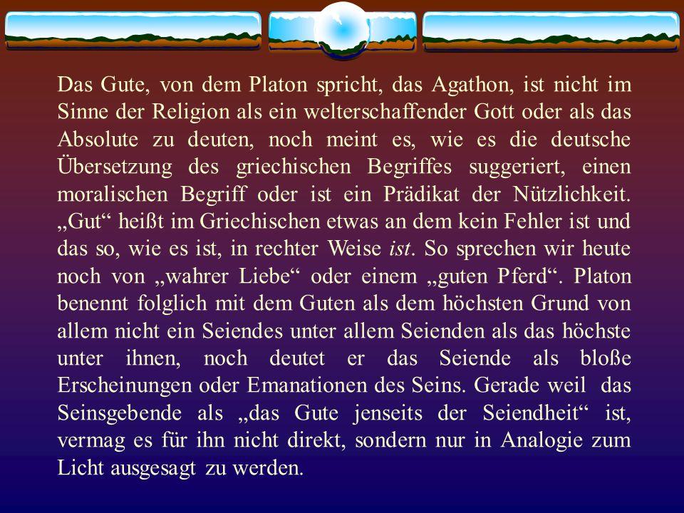 Das Gute, von dem Platon spricht, das Agathon, ist nicht im Sinne der Religion als ein welterschaffender Gott oder als das Absolute zu deuten, noch meint es, wie es die deutsche Übersetzung des griechischen Begriffes suggeriert, einen moralischen Begriff oder ist ein Prädikat der Nützlichkeit.