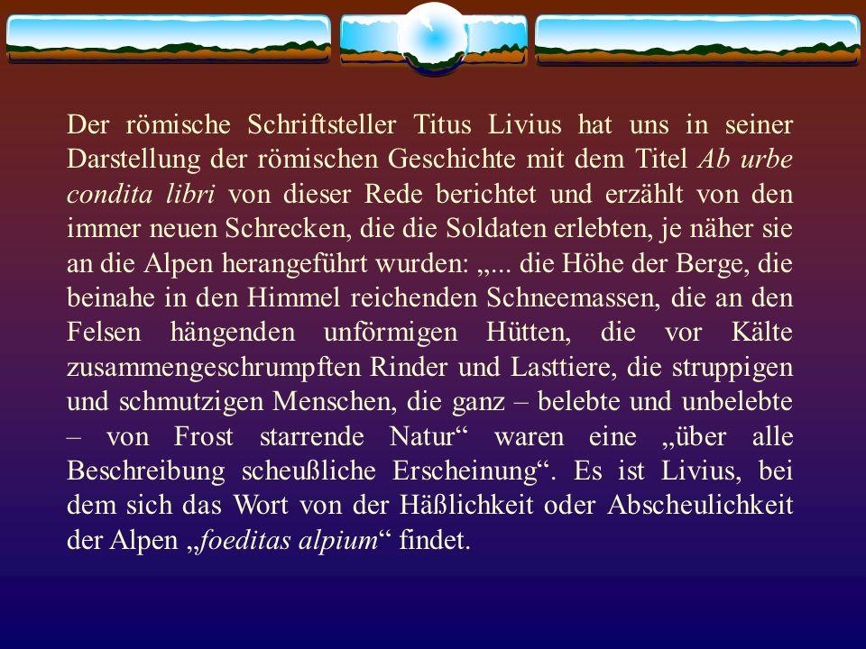 """Der römische Schriftsteller Titus Livius hat uns in seiner Darstellung der römischen Geschichte mit dem Titel Ab urbe condita libri von dieser Rede berichtet und erzählt von den immer neuen Schrecken, die die Soldaten erlebten, je näher sie an die Alpen herangeführt wurden: """"..."""