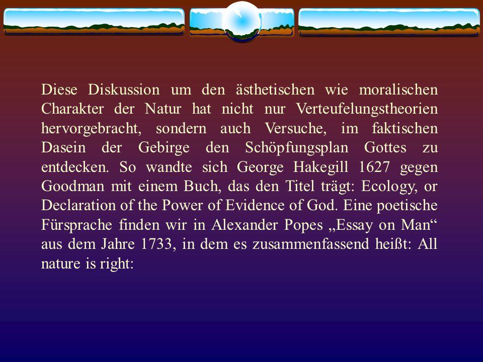 Diese Diskussion um den ästhetischen wie moralischen Charakter der Natur hat nicht nur Verteufelungstheorien hervorgebracht, sondern auch Versuche, im faktischen Dasein der Gebirge den Schöpfungsplan Gottes zu entdecken.