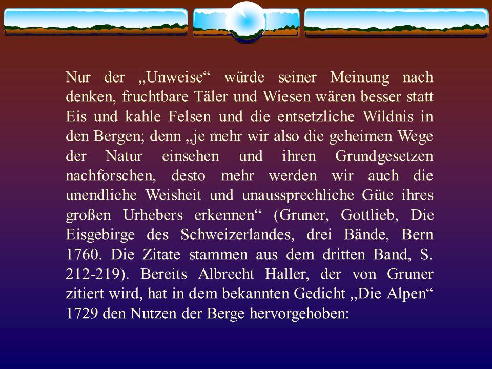 """Nur der """"Unweise würde seiner Meinung nach denken, fruchtbare Täler und Wiesen wären besser statt Eis und kahle Felsen und die entsetzliche Wildnis in den Bergen; denn """"je mehr wir also die geheimen Wege der Natur einsehen und ihren Grundgesetzen nachforschen, desto mehr werden wir auch die unendliche Weisheit und unaussprechliche Güte ihres großen Urhebers erkennen (Gruner, Gottlieb, Die Eisgebirge des Schweizerlandes, drei Bände, Bern 1760."""