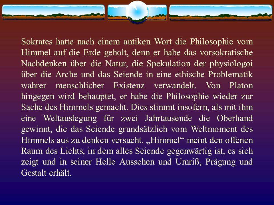 Sokrates hatte nach einem antiken Wort die Philosophie vom Himmel auf die Erde geholt, denn er habe das vorsokratische Nachdenken über die Natur, die Spekulation der physiologoi über die Arche und das Seiende in eine ethische Problematik wahrer menschlicher Existenz verwandelt.