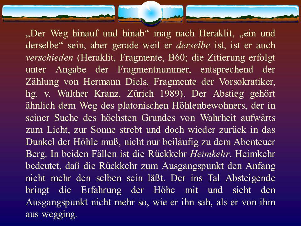 """""""Der Weg hinauf und hinab mag nach Heraklit, """"ein und derselbe sein, aber gerade weil er derselbe ist, ist er auch verschieden (Heraklit, Fragmente, B60; die Zitierung erfolgt unter Angabe der Fragmentnummer, entsprechend der Zählung von Hermann Diels, Fragmente der Vorsokratiker, hg."""