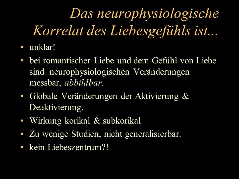 Das neurophysiologische Korrelat des Liebesgefühls ist...