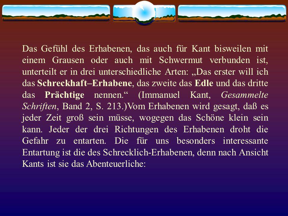 """Das Gefühl des Erhabenen, das auch für Kant bisweilen mit einem Grausen oder auch mit Schwermut verbunden ist, unterteilt er in drei unterschiedliche Arten: """"Das erster will ich das Schreckhaft–Erhabene, das zweite das Edle und das dritte das Prächtige nennen. (Immanuel Kant, Gesammelte Schriften, Band 2, S."""