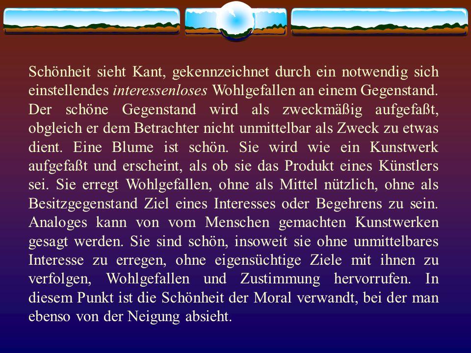 Schönheit sieht Kant, gekennzeichnet durch ein notwendig sich einstellendes interessenloses Wohlgefallen an einem Gegenstand.