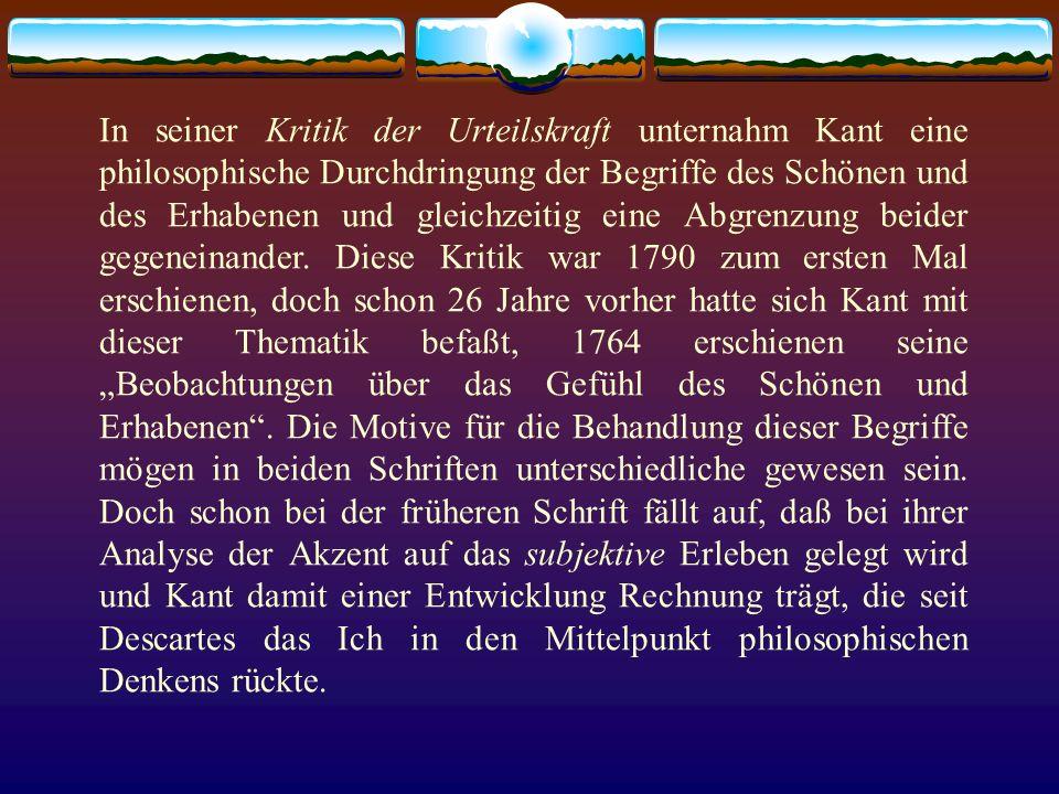 In seiner Kritik der Urteilskraft unternahm Kant eine philosophische Durchdringung der Begriffe des Schönen und des Erhabenen und gleichzeitig eine Abgrenzung beider gegeneinander.