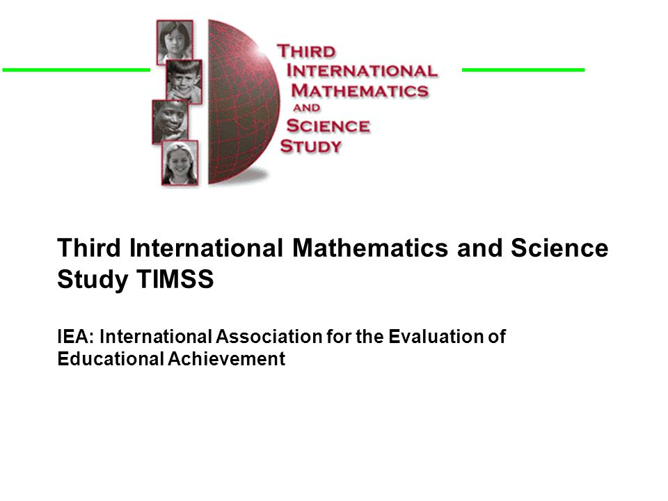 Third International Mathematics and Science Study TIMSS IEA: International Association for the Evaluation of Educational Achievement