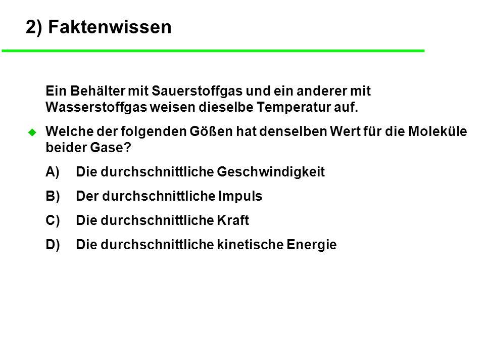 2) Faktenwissen Ein Behälter mit Sauerstoffgas und ein anderer mit Wasserstoffgas weisen dieselbe Temperatur auf.