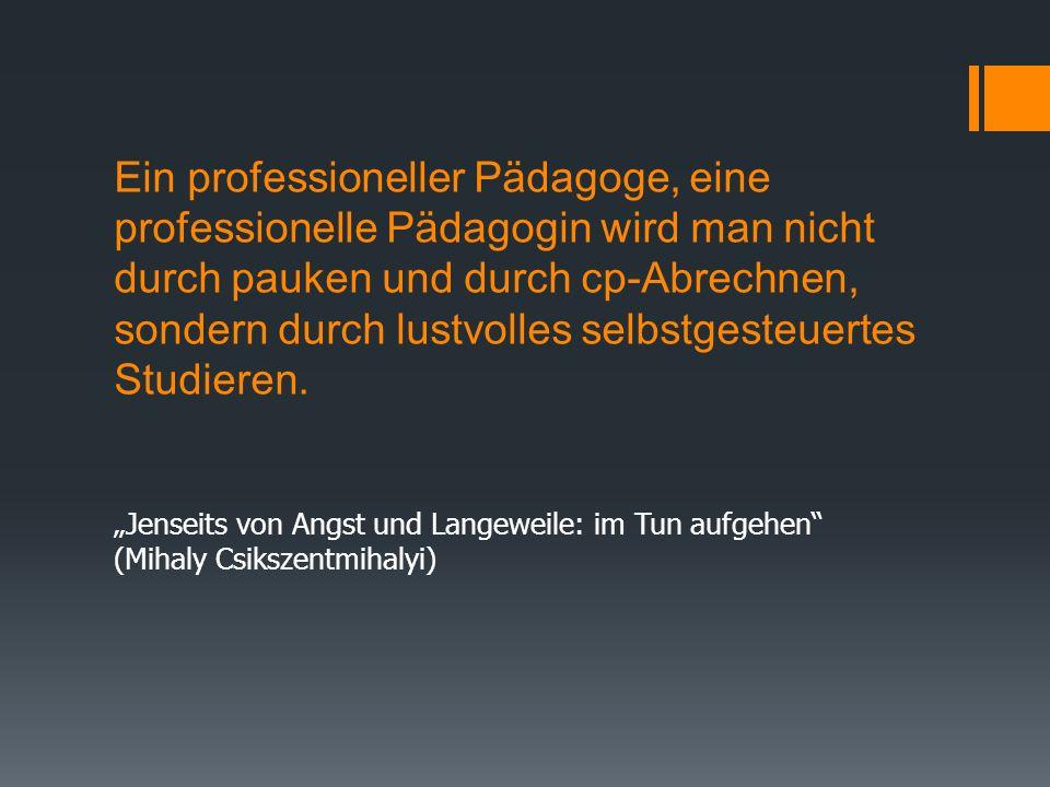 Ein professioneller Pädagoge, eine professionelle Pädagogin wird man nicht durch pauken und durch cp-Abrechnen, sondern durch lustvolles selbstgesteuertes Studieren.