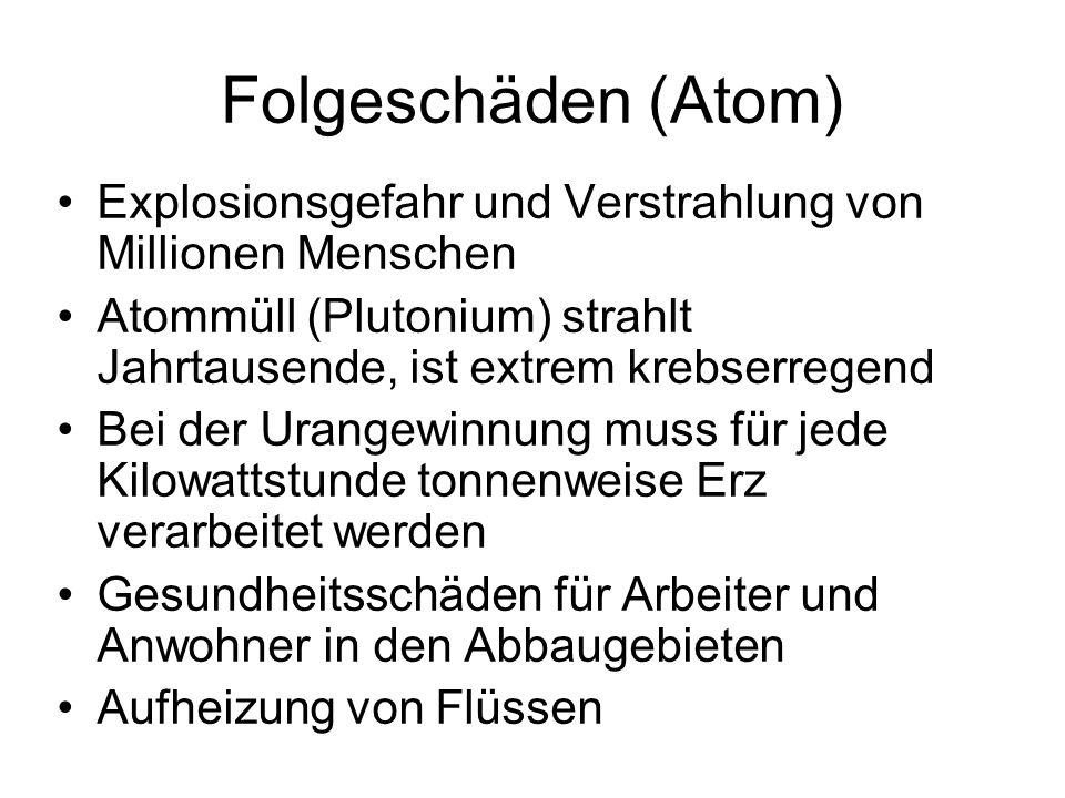 Folgeschäden (Atom) Explosionsgefahr und Verstrahlung von Millionen Menschen. Atommüll (Plutonium) strahlt Jahrtausende, ist extrem krebserregend.