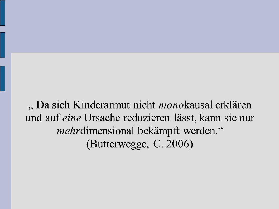""""""" Da sich Kinderarmut nicht monokausal erklären und auf eine Ursache reduzieren lässt, kann sie nur mehrdimensional bekämpft werden."""