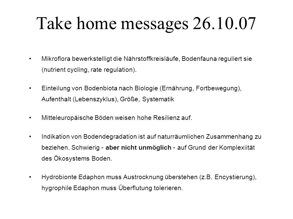 Take home messages 26.10.07 Mikroflora bewerkstelligt die Nährstoffkreisläufe, Bodenfauna reguliert sie (nutrient cycling, rate regulation).