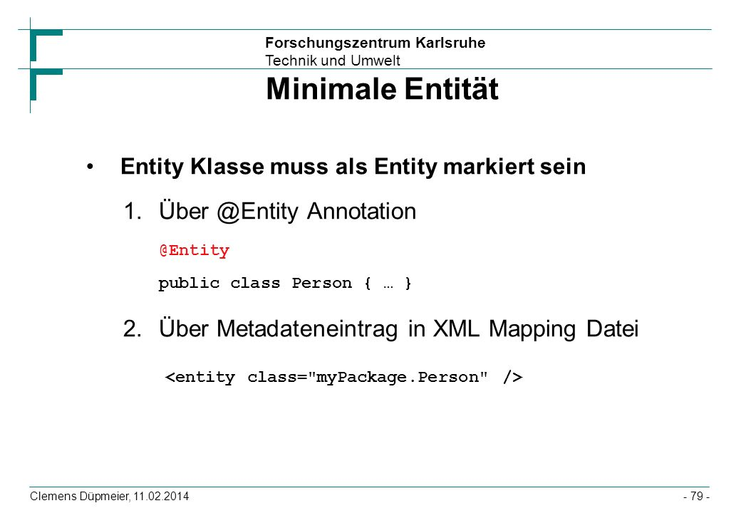 Minimale Entität Entity Klasse muss als Entity markiert sein. Über @Entity Annotation @Entity public class Person { … }