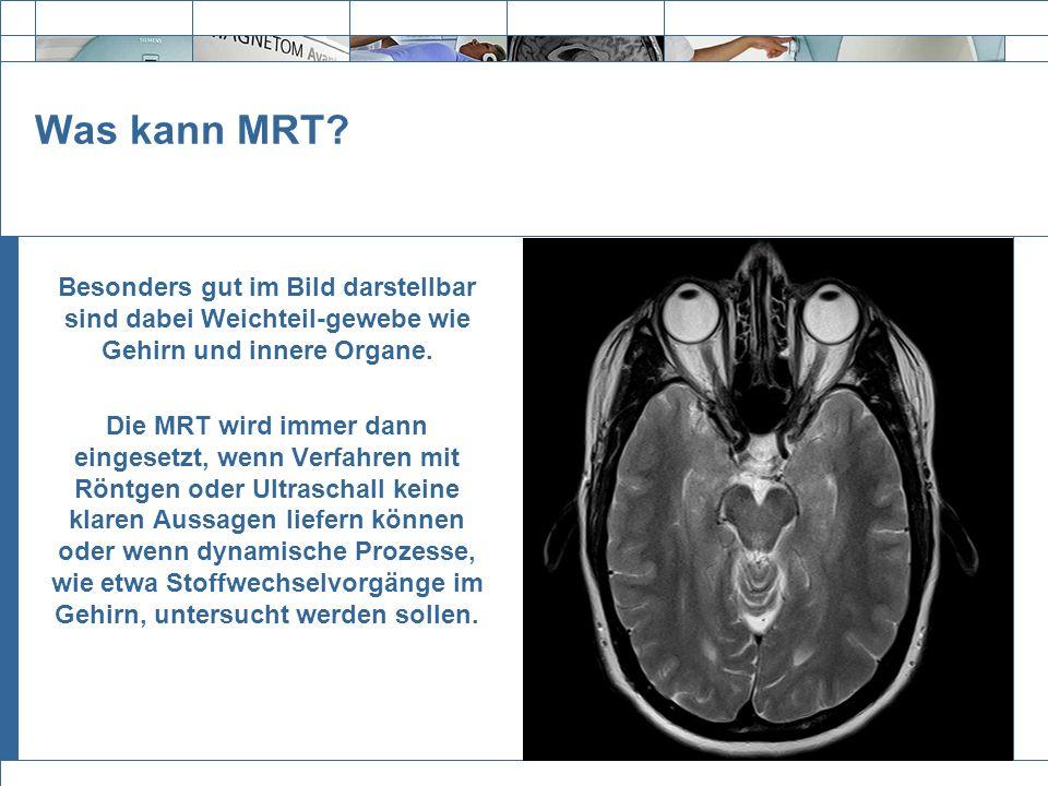 Was kann MRT Besonders gut im Bild darstellbar sind dabei Weichteil-gewebe wie Gehirn und innere Organe.