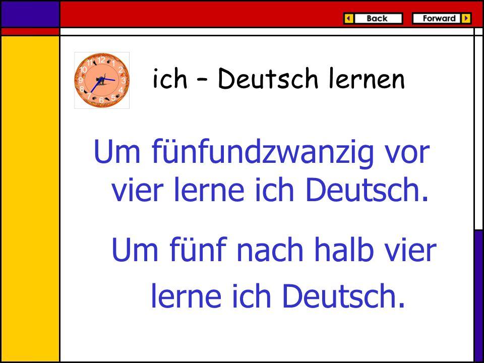 Um fünfundzwanzig vor vier lerne ich Deutsch.