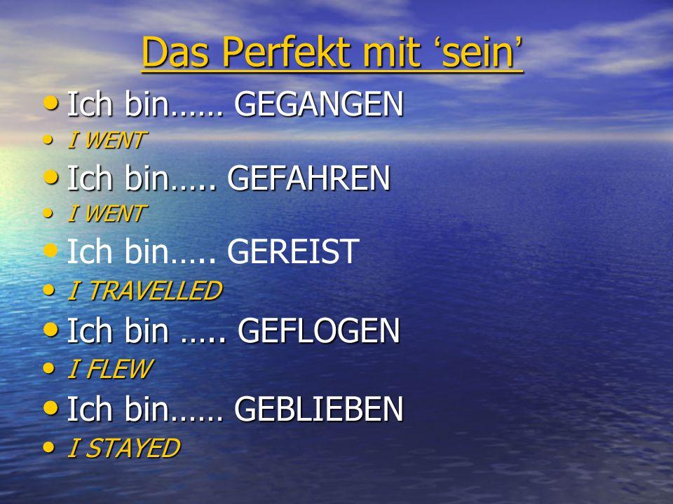 Das Perfekt mit 'sein' Ich bin…… GEGANGEN Ich bin….. GEFAHREN