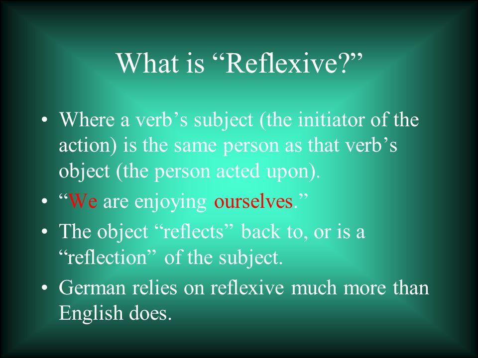 What is Reflexive Where a verb's subject (the initiator of the action) is the same person as that verb's object (the person acted upon).