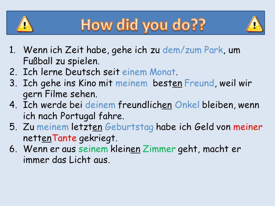 How did you do Wenn ich Zeit habe, gehe ich zu dem/zum Park, um Fußball zu spielen. Ich lerne Deutsch seit einem Monat.