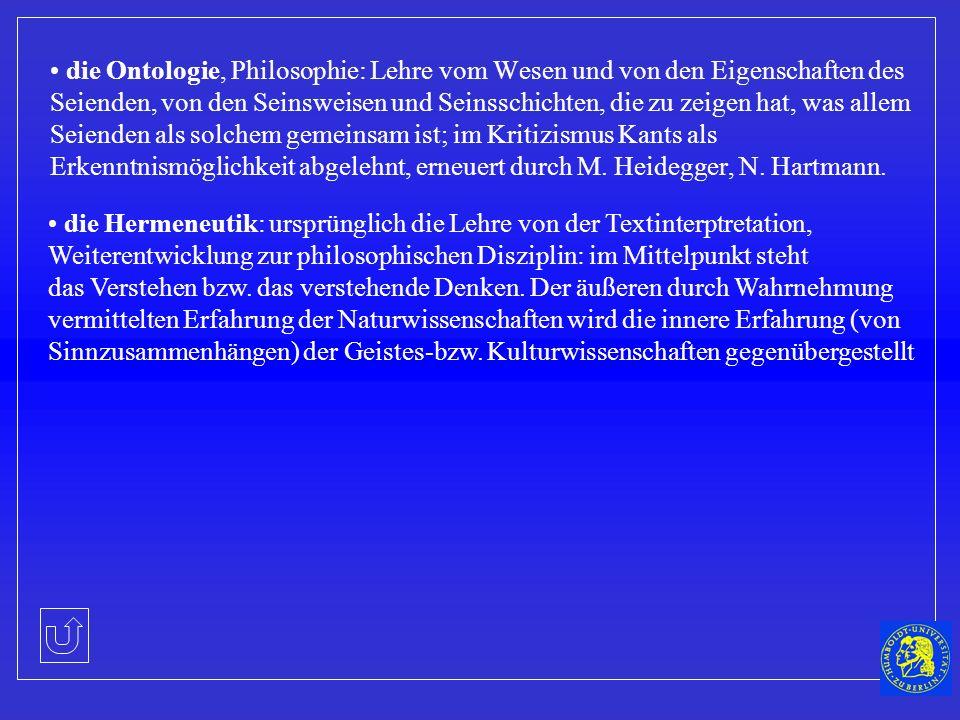die Ontologie, Philosophie: Lehre vom Wesen und von den Eigenschaften des Seienden, von den Seinsweisen und Seinsschichten, die zu zeigen hat, was allem Seienden als solchem gemeinsam ist; im Kritizismus Kants als Erkenntnismöglichkeit abgelehnt, erneuert durch M. Heidegger, N. Hartmann.