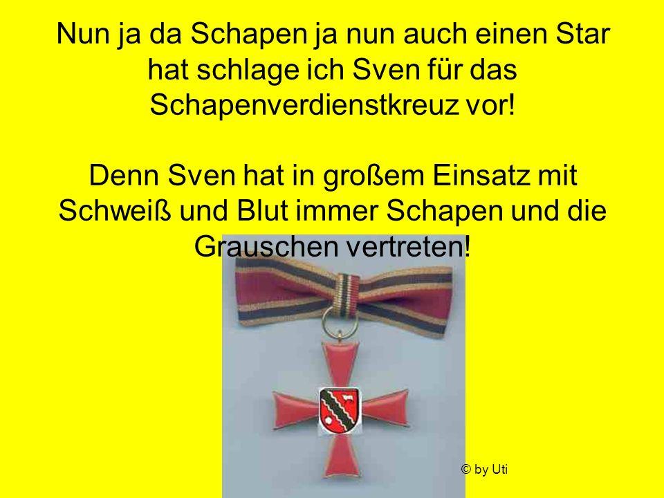 Nun ja da Schapen ja nun auch einen Star hat schlage ich Sven für das Schapenverdienstkreuz vor! Denn Sven hat in großem Einsatz mit Schweiß und Blut immer Schapen und die Grauschen vertreten!