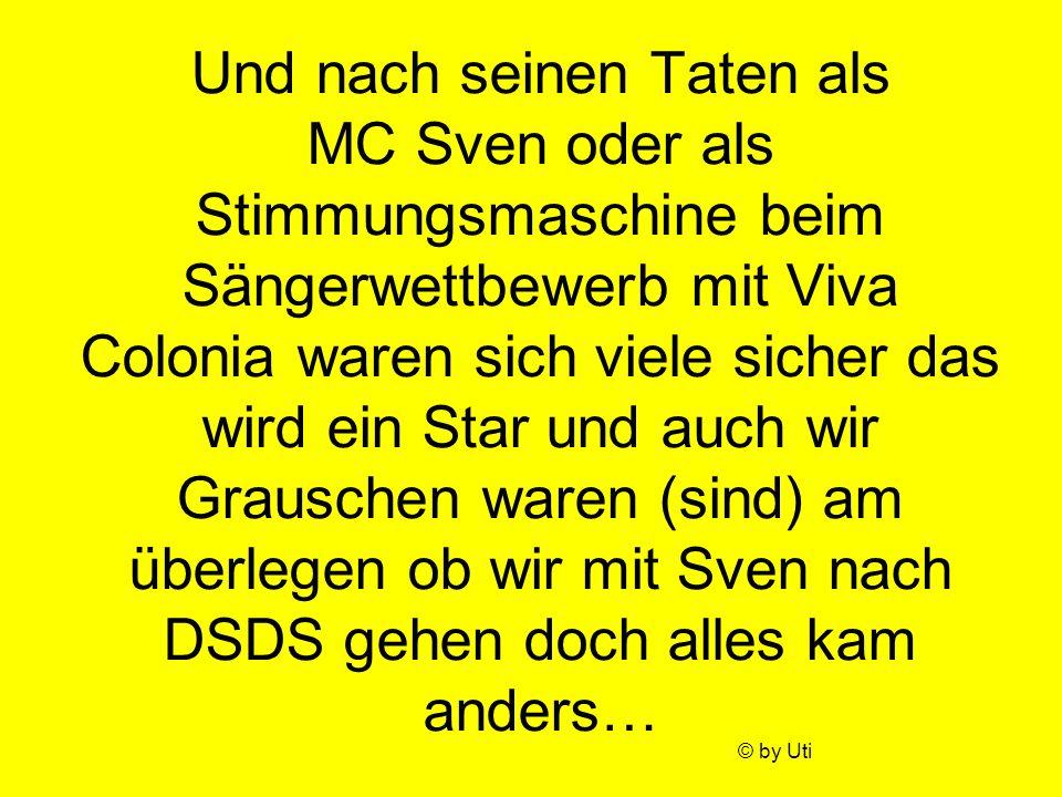 Und nach seinen Taten als MC Sven oder als Stimmungsmaschine beim Sängerwettbewerb mit Viva Colonia waren sich viele sicher das wird ein Star und auch wir Grauschen waren (sind) am überlegen ob wir mit Sven nach DSDS gehen doch alles kam anders…