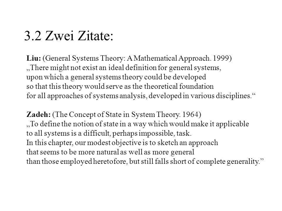 "3.2 Zwei Zitate: Liu: (General Systems Theory: A Mathematical Approach. 1999) ""There might not exist an ideal definition for general systems,"
