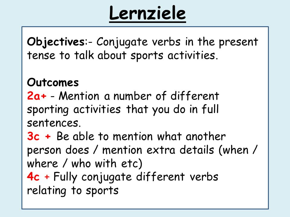 Lernziele Objectives:- Conjugate verbs in the present tense to talk about sports activities. Outcomes.