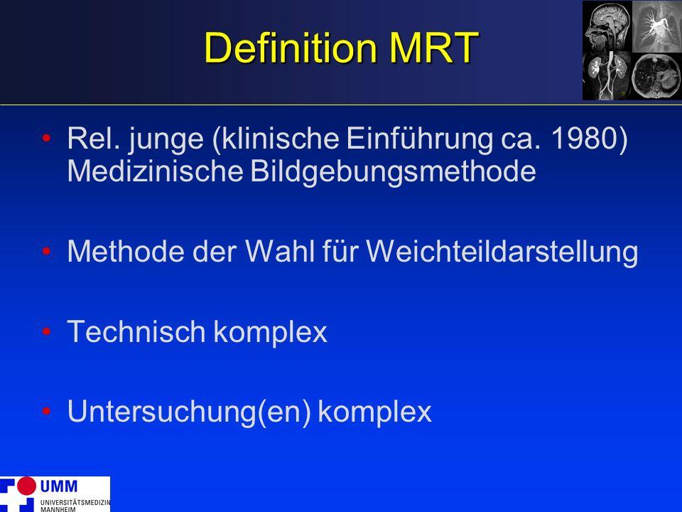 Definition MRT Rel. junge (klinische Einführung ca. 1980) Medizinische Bildgebungsmethode. Methode der Wahl für Weichteildarstellung.