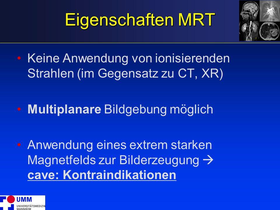 Eigenschaften MRT Keine Anwendung von ionisierenden Strahlen (im Gegensatz zu CT, XR) Multiplanare Bildgebung möglich.