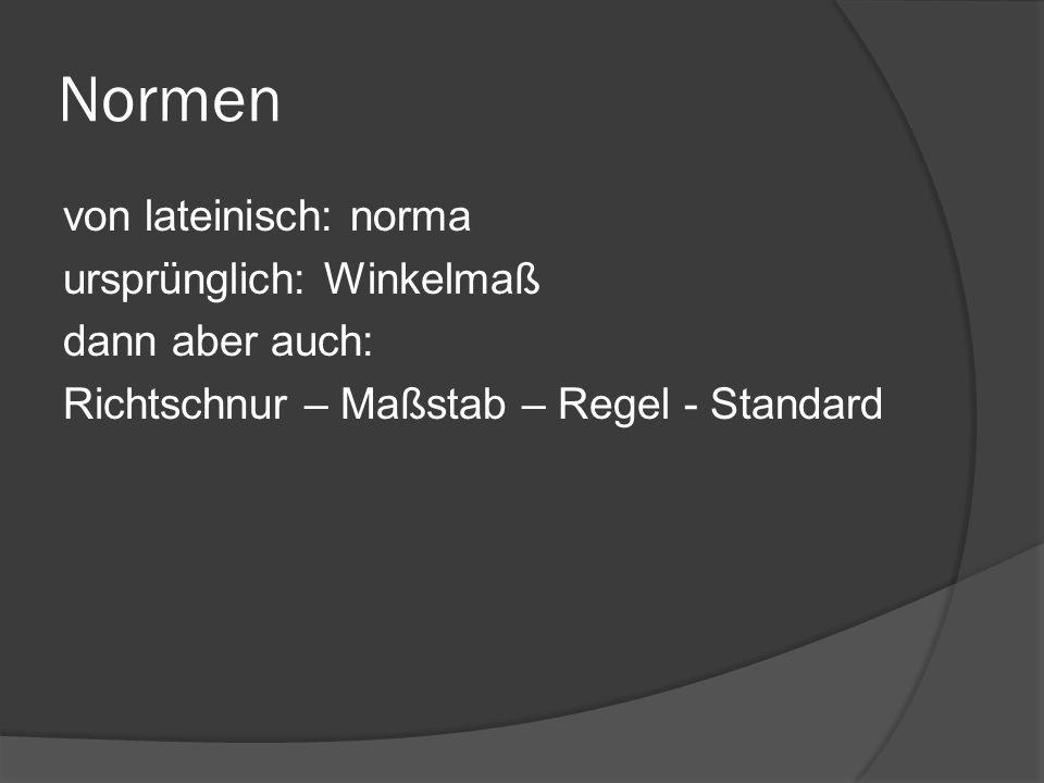 Normen von lateinisch: norma ursprünglich: Winkelmaß dann aber auch: Richtschnur – Maßstab – Regel - Standard