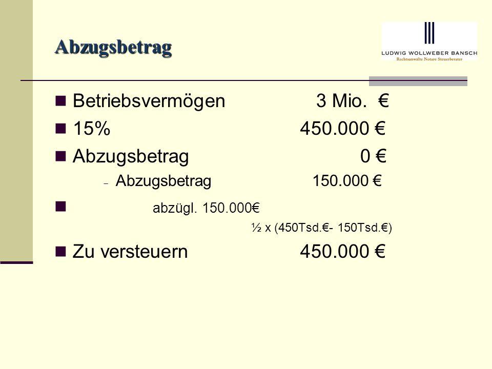 Abzugsbetrag Betriebsvermögen 3 Mio. € 15% 450.000 € Abzugsbetrag 0 €