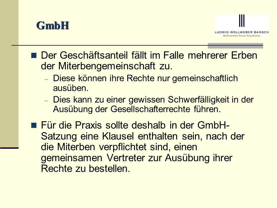 GmbH Der Geschäftsanteil fällt im Falle mehrerer Erben der Miterbengemeinschaft zu. Diese können ihre Rechte nur gemeinschaftlich ausüben.