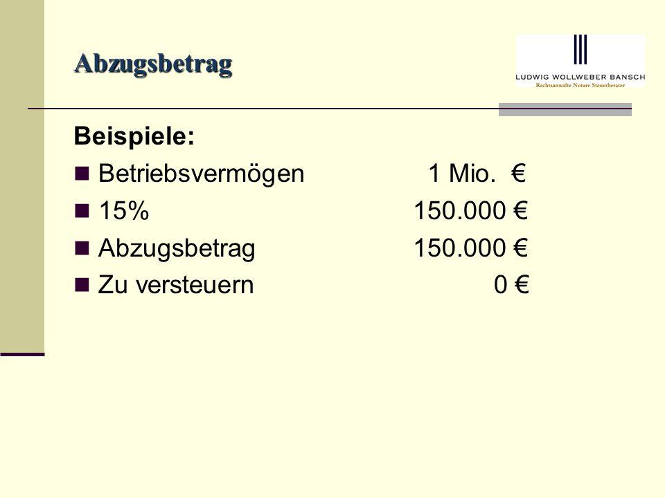 Abzugsbetrag Beispiele: Betriebsvermögen 1 Mio. € 15% 150.000 €