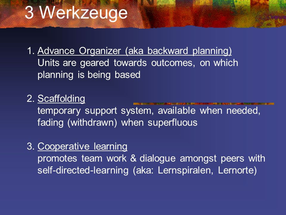 3 Werkzeuge Advance Organizer (aka backward planning) Units are geared towards outcomes, on which planning is being based.