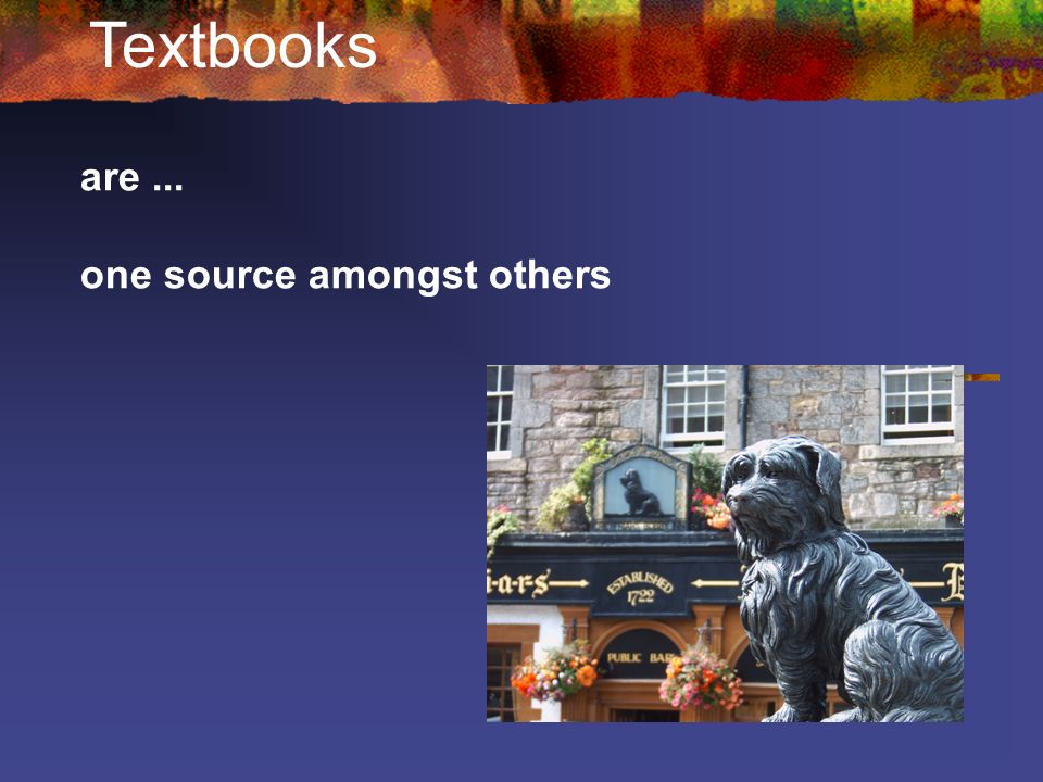 Textbooks are ... one source amongst others
