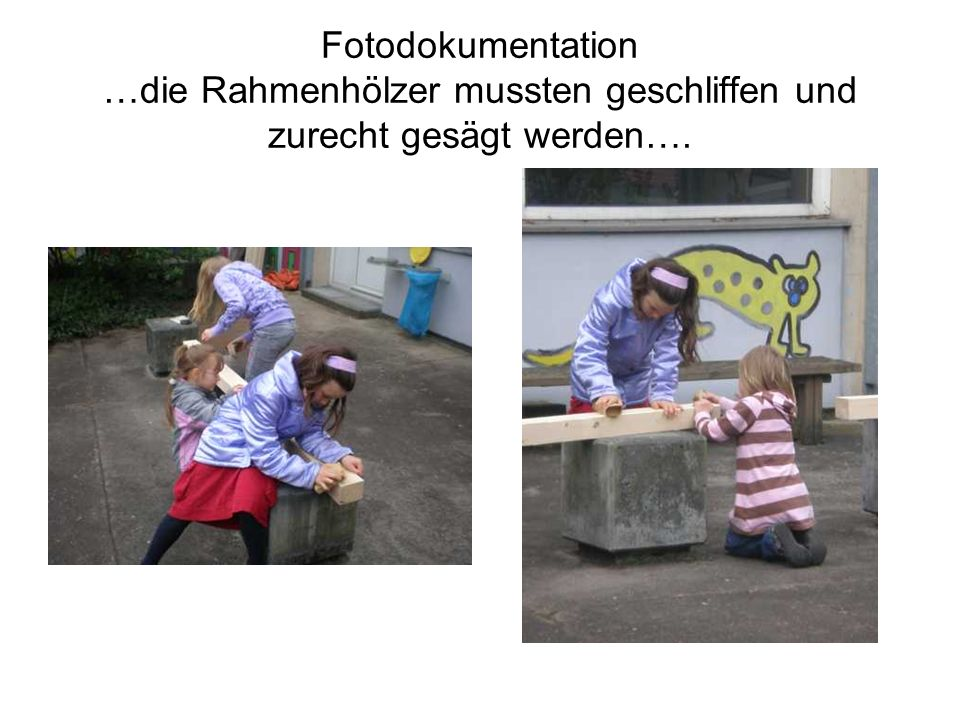 Fotodokumentation …die Rahmenhölzer mussten geschliffen und zurecht gesägt werden….