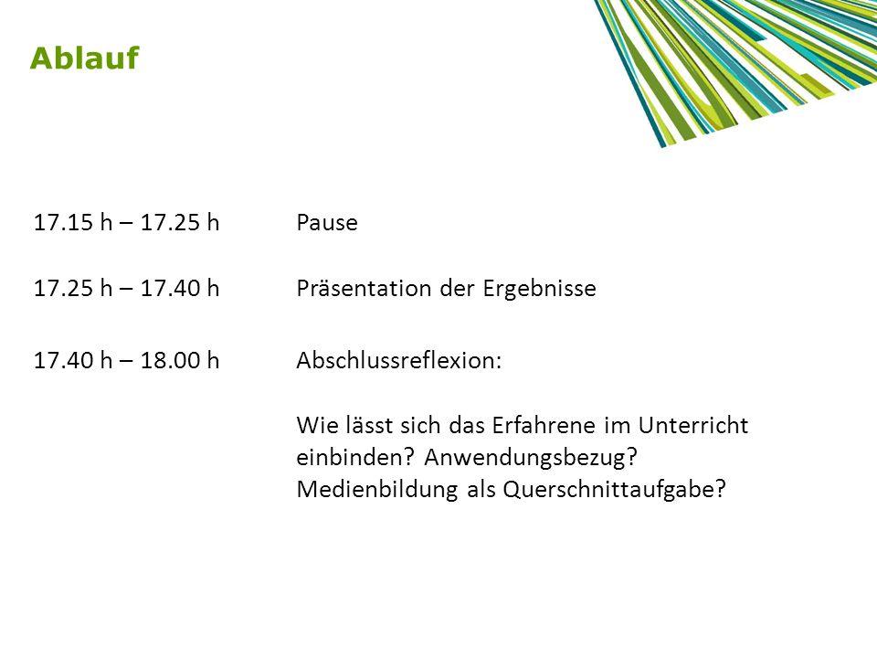 Ablauf 17.15 h – 17.25 h Pause. 17.25 h – 17.40 h Präsentation der Ergebnisse. 17.40 h – 18.00 h Abschlussreflexion: