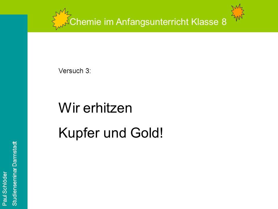 Wir erhitzen Kupfer und Gold! Chemie im Anfangsunterricht Klasse 8