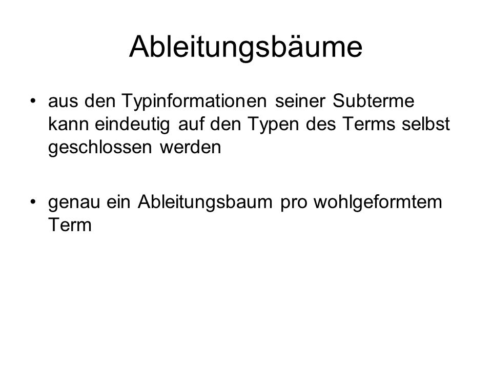 Ableitungsbäume aus den Typinformationen seiner Subterme kann eindeutig auf den Typen des Terms selbst geschlossen werden.