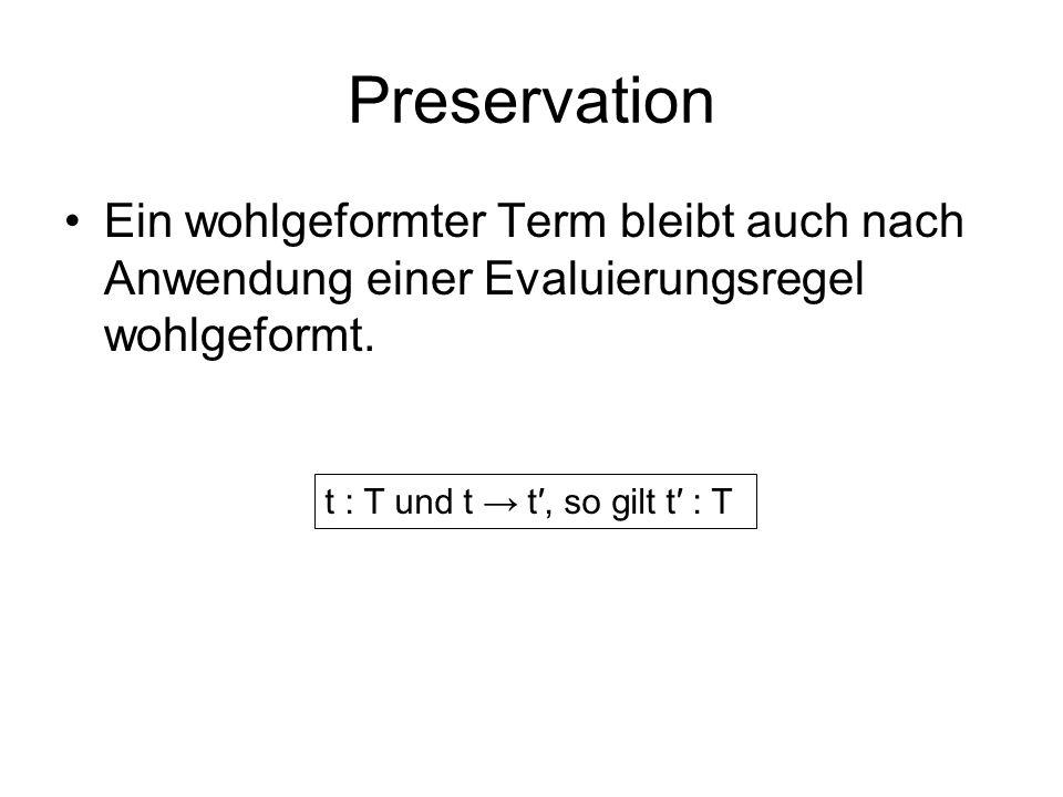 Preservation Ein wohlgeformter Term bleibt auch nach Anwendung einer Evaluierungsregel wohlgeformt.