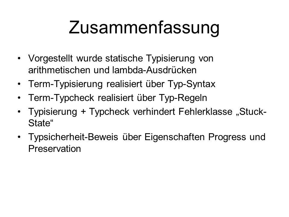 Zusammenfassung Vorgestellt wurde statische Typisierung von arithmetischen und lambda-Ausdrücken. Term-Typisierung realisiert über Typ-Syntax.