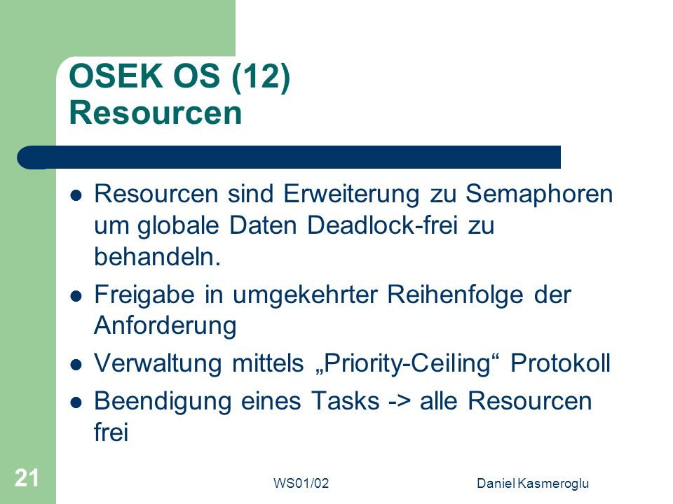 OSEK OS (12) Resourcen Resourcen sind Erweiterung zu Semaphoren um globale Daten Deadlock-frei zu behandeln.