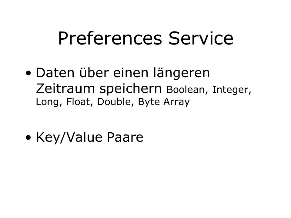 Preferences Service Daten über einen längeren Zeitraum speichern Boolean, Integer, Long, Float, Double, Byte Array.